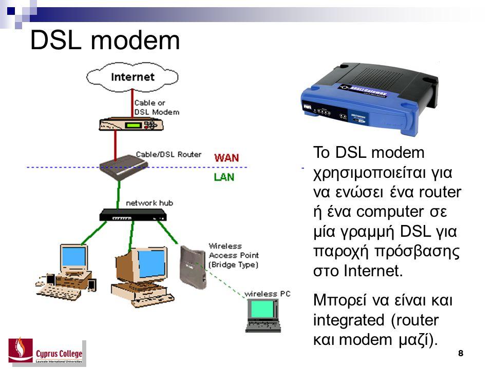 DSL modem Το DSL modem χρησιμοποιείται για να ενώσει ένα router ή ένα computer σε μία γραμμή DSL για παροχή πρόσβασης στο Internet.