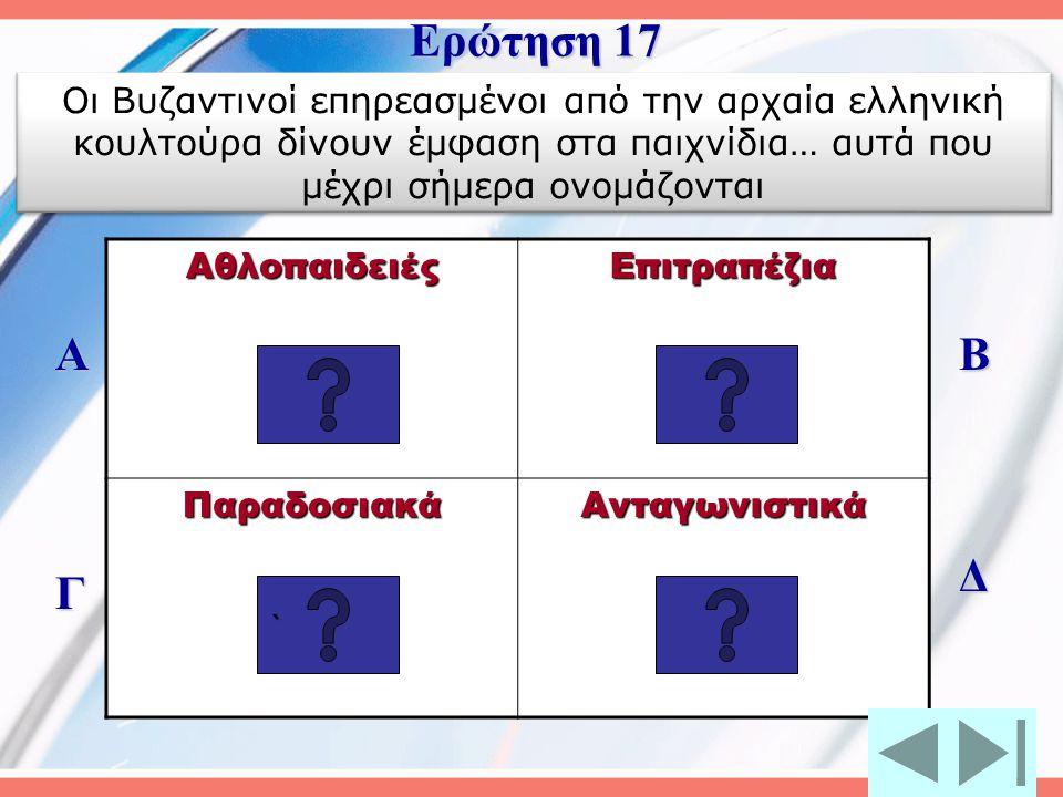 Ερώτηση 17 Οι Βυζαντινοί επηρεασμένοι από την αρχαία ελληνική κουλτούρα δίνουν έμφαση στα παιχνίδια… αυτά που μέχρι σήμερα ονομάζονται.