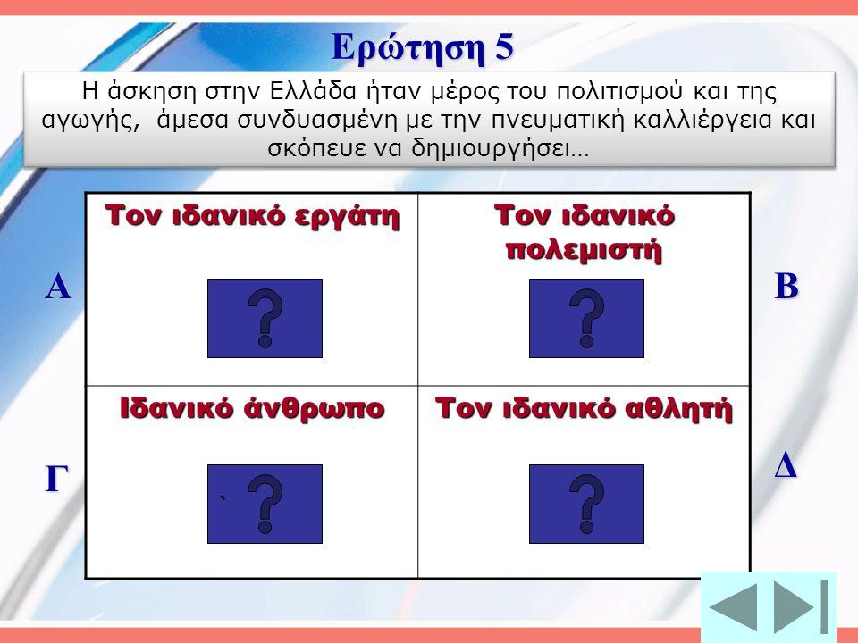 Ερώτηση 5 Α Β Δ Γ Τον ιδανικό εργάτη Τον ιδανικό πολεμιστή