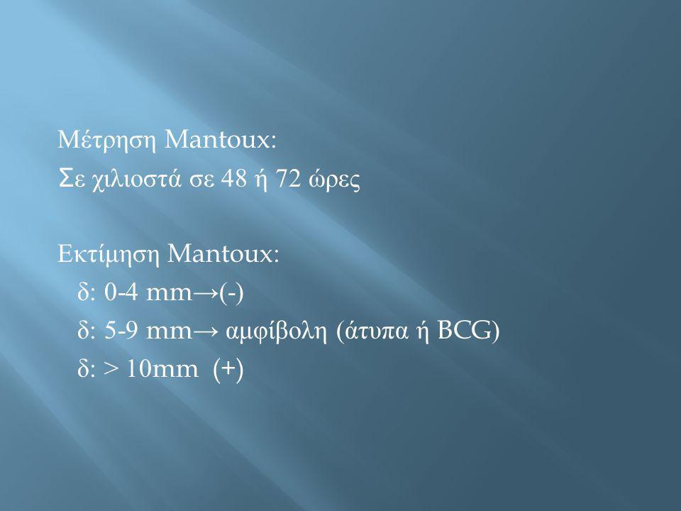 Μέτρηση Mantoux: Σε χιλιοστά σε 48 ή 72 ώρες. Εκτίμηση Mantoux: δ: 0-4 mm→(-) δ: 5-9 mm→ αμφίβολη (άτυπα ή BCG)