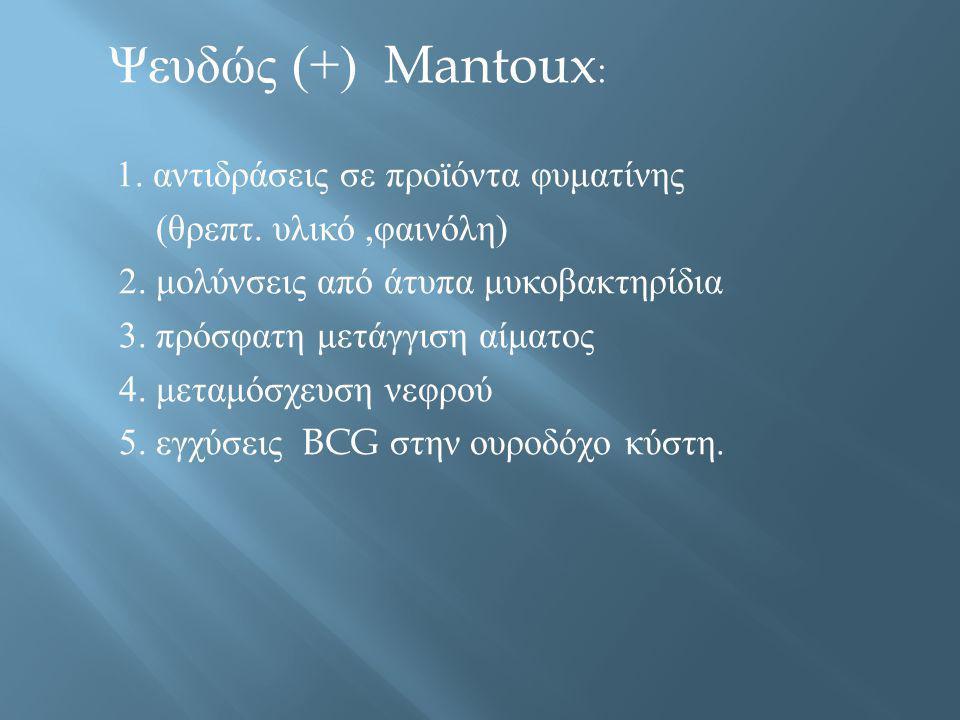 Ψευδώς (+) Mantoux: 1. αντιδράσεις σε προϊόντα φυματίνης. (θρεπτ. υλικό ,φαινόλη) 2. μολύνσεις από άτυπα μυκοβακτηρίδια.