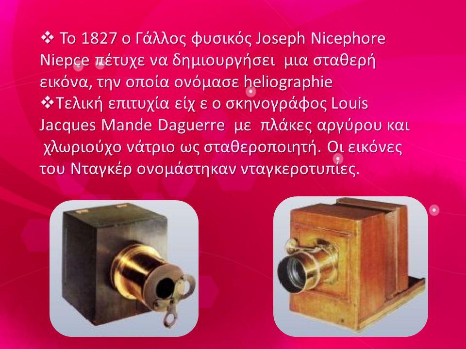 Το 1827 ο Γάλλος φυσικός Joseph Nicephore Niepce πέτυχε να δημιουργήσει μια σταθερή εικόνα, την οποία ονόμασε heliographie
