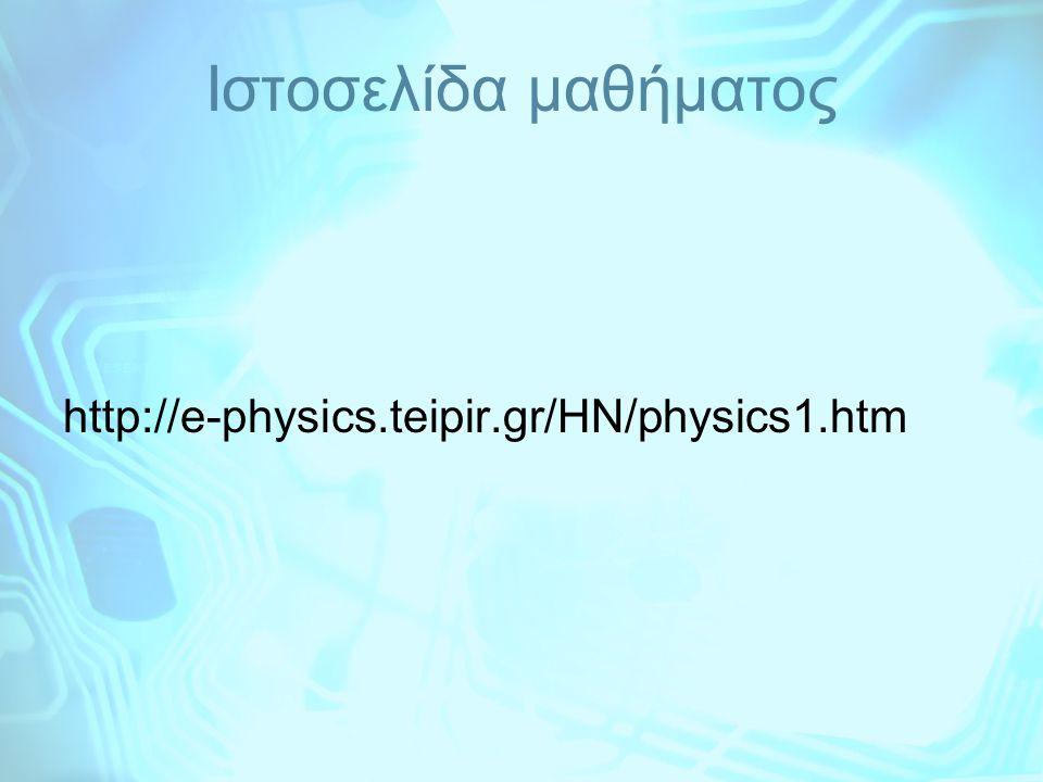 Ιστοσελίδα μαθήματος http://e-physics.teipir.gr/HN/physics1.htm