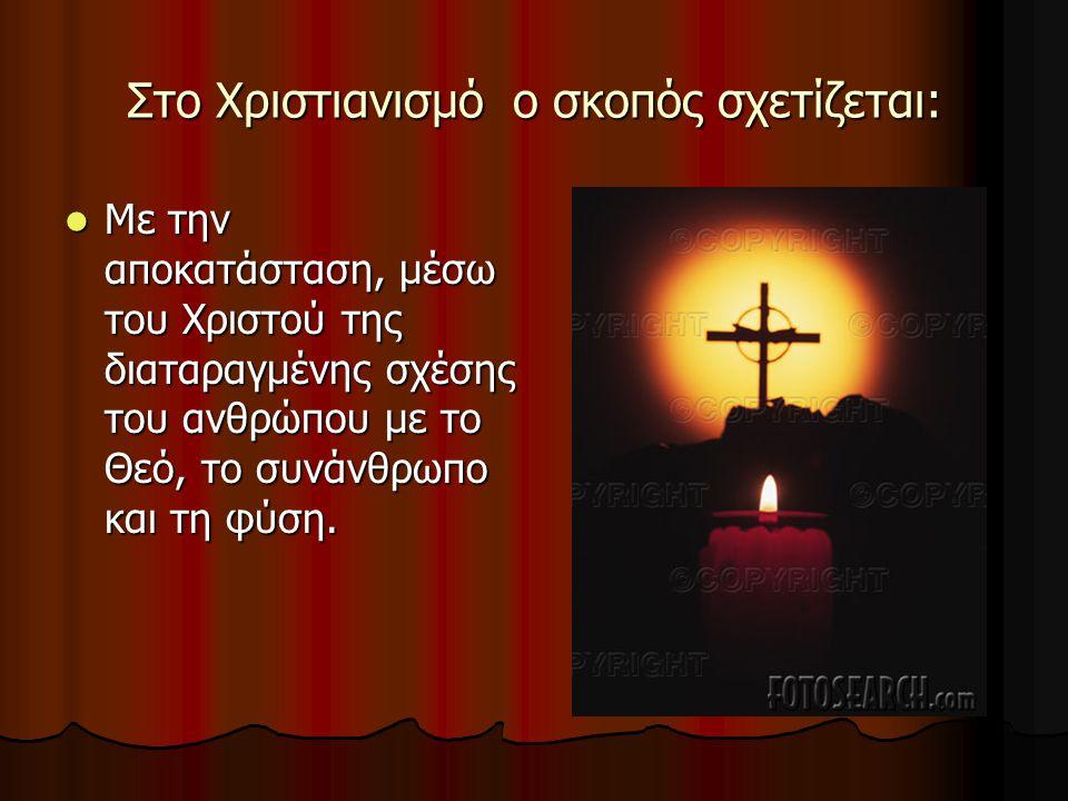 Στο Χριστιανισμό ο σκοπός σχετίζεται: