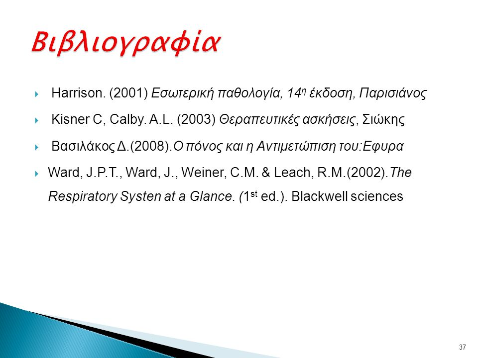 Βιβλιογραφία Harrison. (2001) Εσωτερική παθολογία, 14η έκδοση, Παρισιάνος. Kisner C, Calby. A.L. (2003) Θεραπευτικές ασκήσεις, Σιώκης.