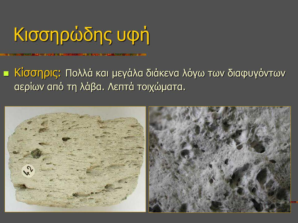 Κισσηρώδης υφή Κίσσηρις: Πολλά και μεγάλα διάκενα λόγω των διαφυγόντων αερίων από τη λάβα.