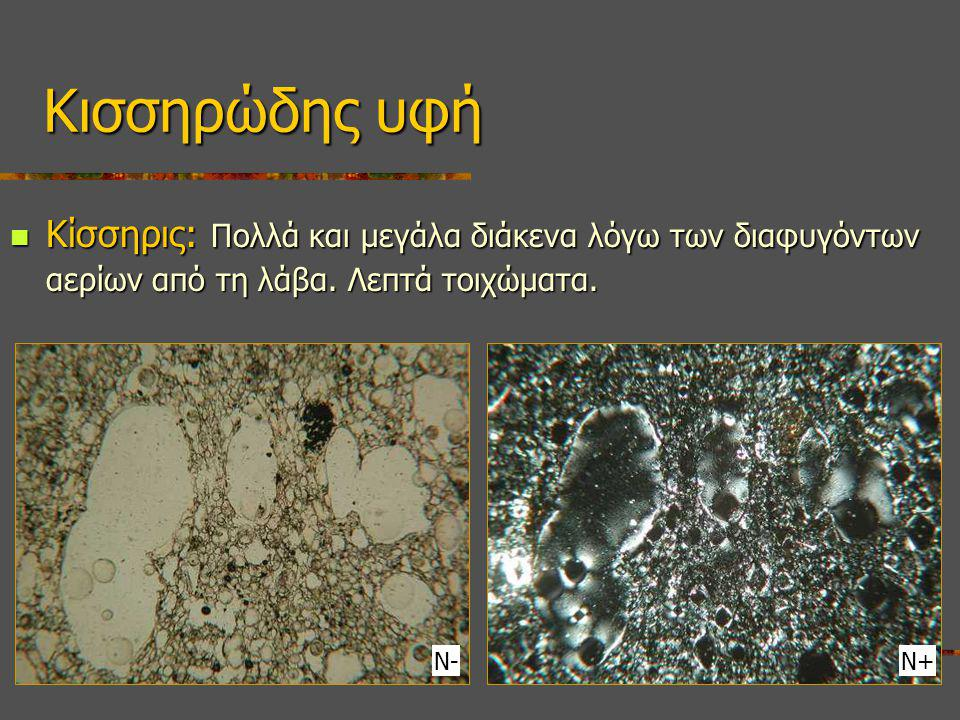 Κισσηρώδης υφή Κίσσηρις: Πολλά και μεγάλα διάκενα λόγω των διαφυγόντων αερίων από τη λάβα. Λεπτά τοιχώματα.