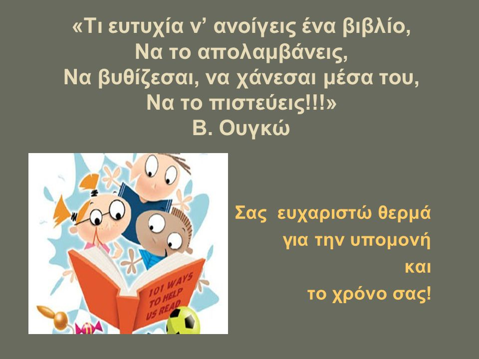 «Τι ευτυχία ν' ανοίγεις ένα βιβλίο, Να το απολαμβάνεις, Να βυθίζεσαι, να χάνεσαι μέσα του, Να το πιστεύεις!!!» Β. Ουγκώ