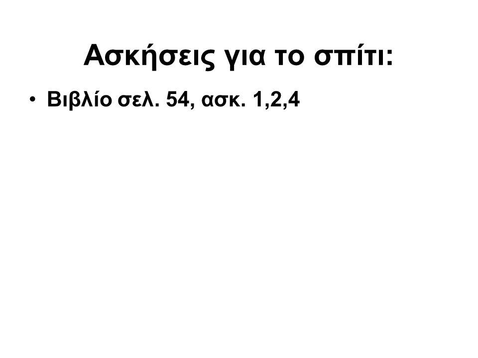 Ασκήσεις για το σπίτι: Βιβλίο σελ. 54, ασκ. 1,2,4