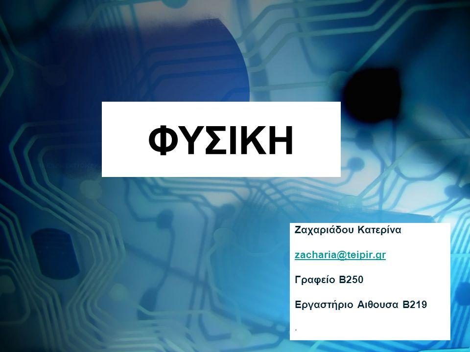 ΦΥΣΙΚΗ Ζαχαριάδου Κατερίνα zacharia@teipir.gr Γραφείο Β250