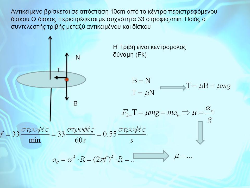 Αντικείμενο βρίσκεται σε απόσταση 10cm από το κέντρο περιστρεφόμενου δίσκου.Ο δίσκος περιστρέφεται με συχνότητα 33 στροφές/min. Ποιός ο συντελεστής τριβής μεταξύ αντικειμένου και δίσκου