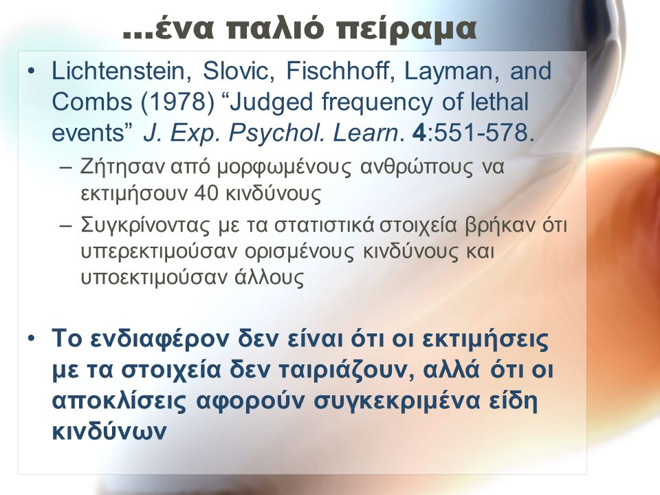 …ένα παλιό πείραμα Lichtenstein, Slovic, Fischhoff, Layman, and Combs (1978) Judged frequency of lethal events J. Exp. Psychol. Learn. 4: