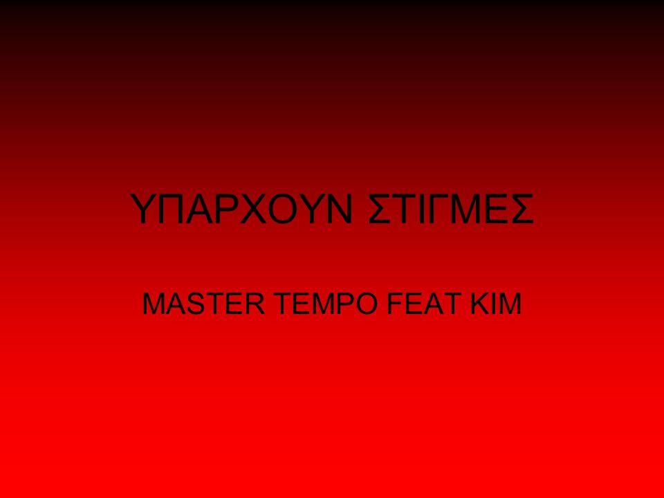 ΥΠΑΡΧΟΥΝ ΣΤΙΓΜΕΣ MASTER TEMPO FEAT KIM