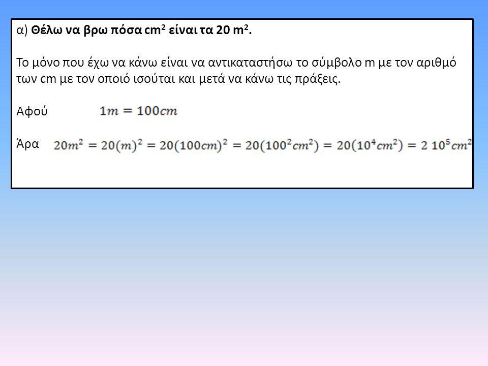α) Θέλω να βρω πόσα cm2 είναι τα 20 m2.