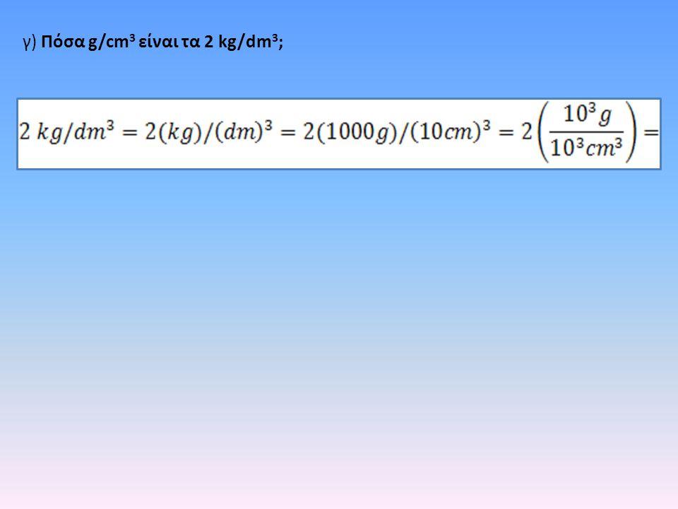 γ) Πόσα g/cm3 είναι τα 2 kg/dm3;