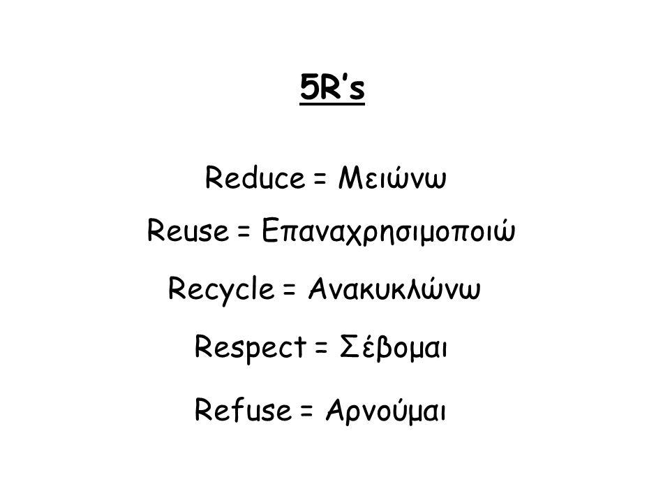 5R's Reduce = Μειώνω Reuse = Επαναχρησιμοποιώ Recycle = Ανακυκλώνω