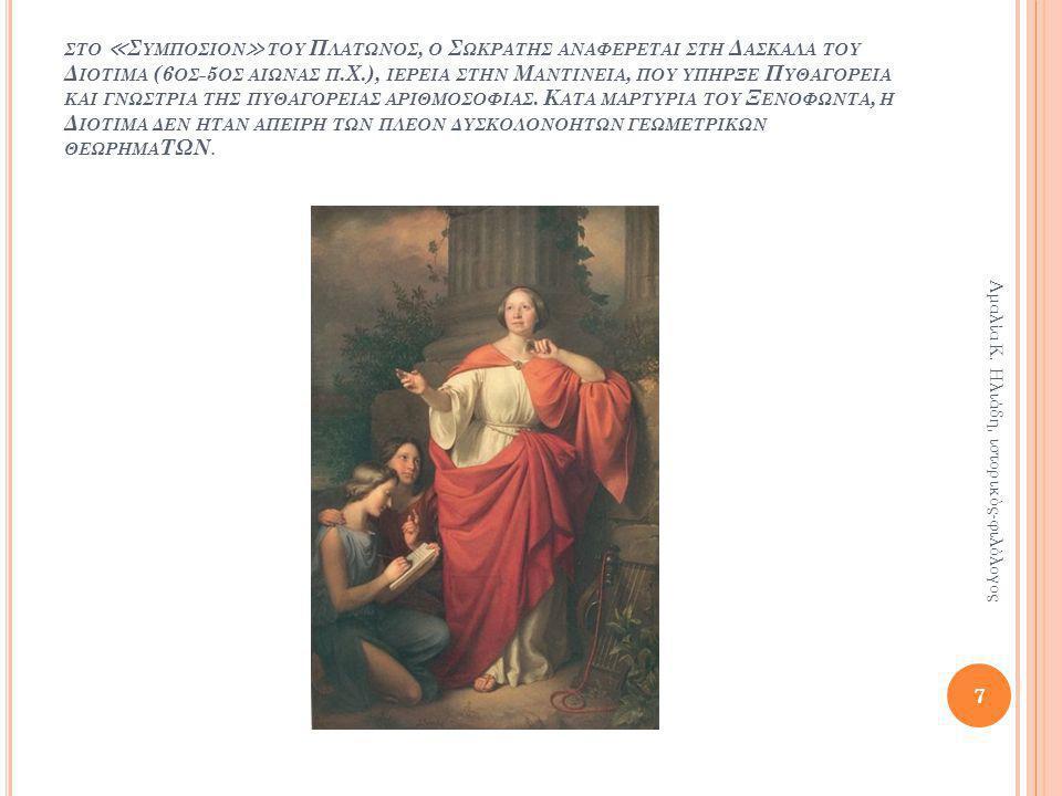 ςτο ≪Συμποςιον≫ του Πλατωνος, ο Σωκρατης αναφερεται ςτη Δαςκαλα του Διοτιμα (6ος-5ος αιωνας π.Χ.), ιερεια ςτην Μαντινεια, που υπηρξε Πυθαγορεια και γνωςτρια της πυθαγορειας αριθμοςοφιας. Κατα μαρτυρια του Ξενοφωντα, η Διοτιμα δεν ηταν απειρη των πλεον δυςκολονοητων γεωμετρικων θεωρημαΤΩΝ.