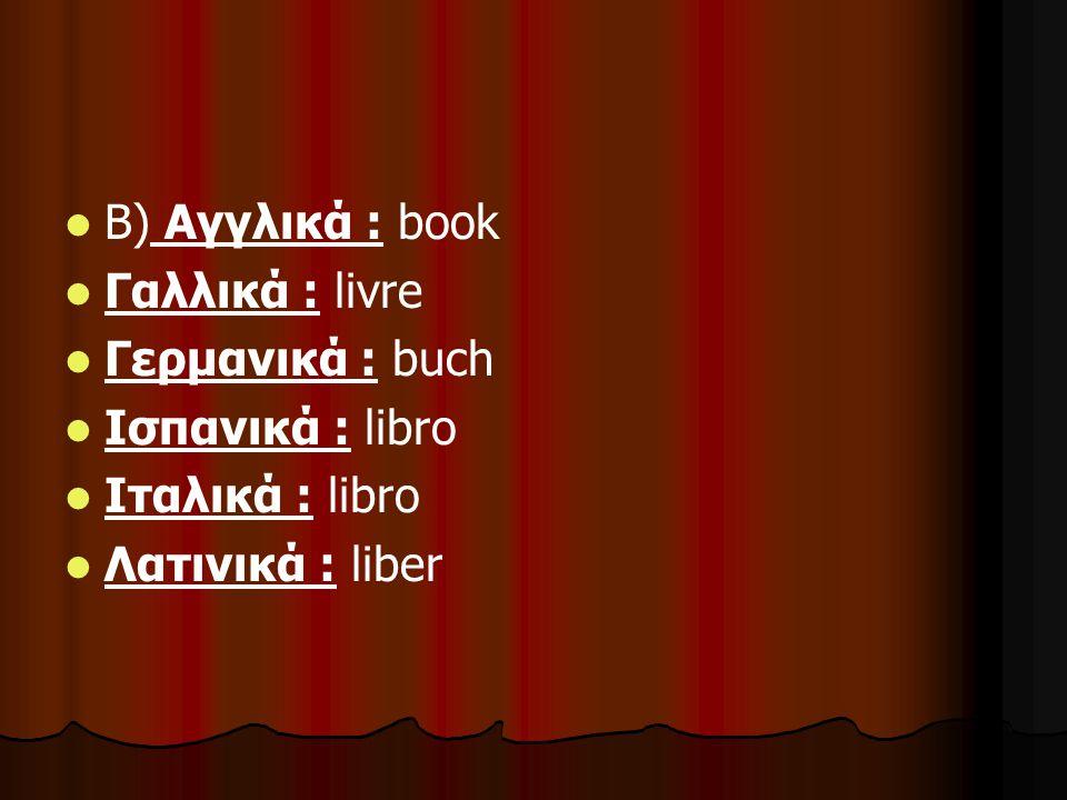 Β) Αγγλικά : book Γαλλικά : livre. Γερμανικά : buch.
