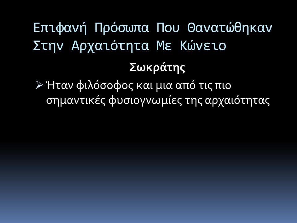 Επιφανή Πρόσωπα Που Θανατώθηκαν Στην Αρχαιότητα Με Κώνειο