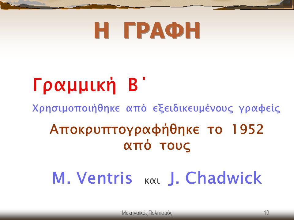 Η ΓΡΑΦΗ Γραμμική Β΄ Χρησιμοποιήθηκε από εξειδικευμένους γραφείς. Αποκρυπτογραφήθηκε το 1952 από τους M. Ventris και J. Chadwick.