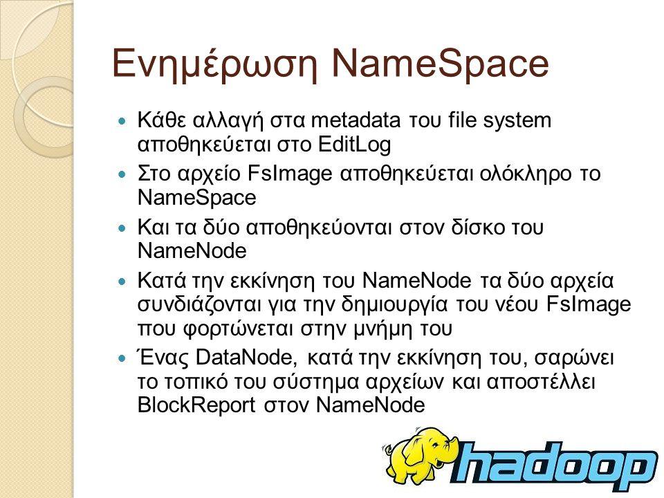 Ενημέρωση NameSpace Κάθε αλλαγή στα metadata του file system αποθηκεύεται στο EditLog. Στo αρχείο FsImage αποθηκεύεται ολόκληρο το NameSpace.