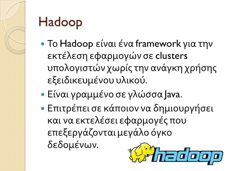 Hadoop Το Hadoop είναι ένα framework για την εκτέλεση εφαρμογών σε clusters υπολογιστών χωρίς την ανάγκη χρήσης εξειδικευμένου υλικού.