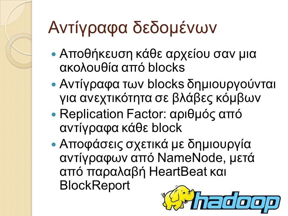 Αντίγραφα δεδομένων Αποθήκευση κάθε αρχείου σαν μια ακολουθία από blocks. Αντίγραφα των blocks δημιουργούνται για ανεχτικότητα σε βλάβες κόμβων.