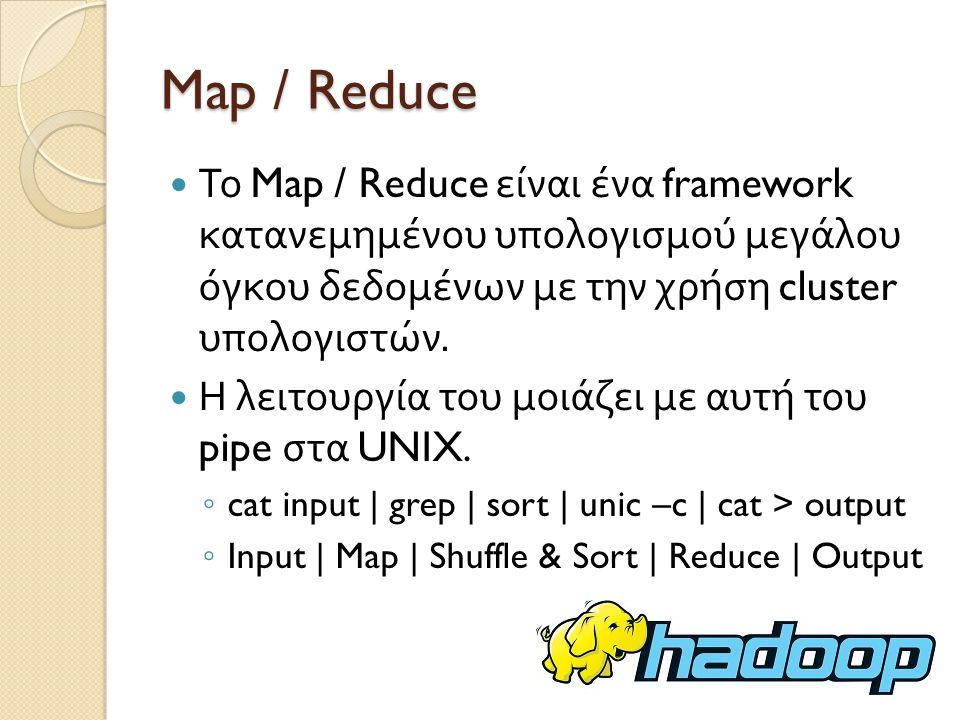Map / Reduce Το Map / Reduce είναι ένα framework κατανεμημένου υπολογισμού μεγάλου όγκου δεδομένων με την χρήση cluster υπολογιστών.