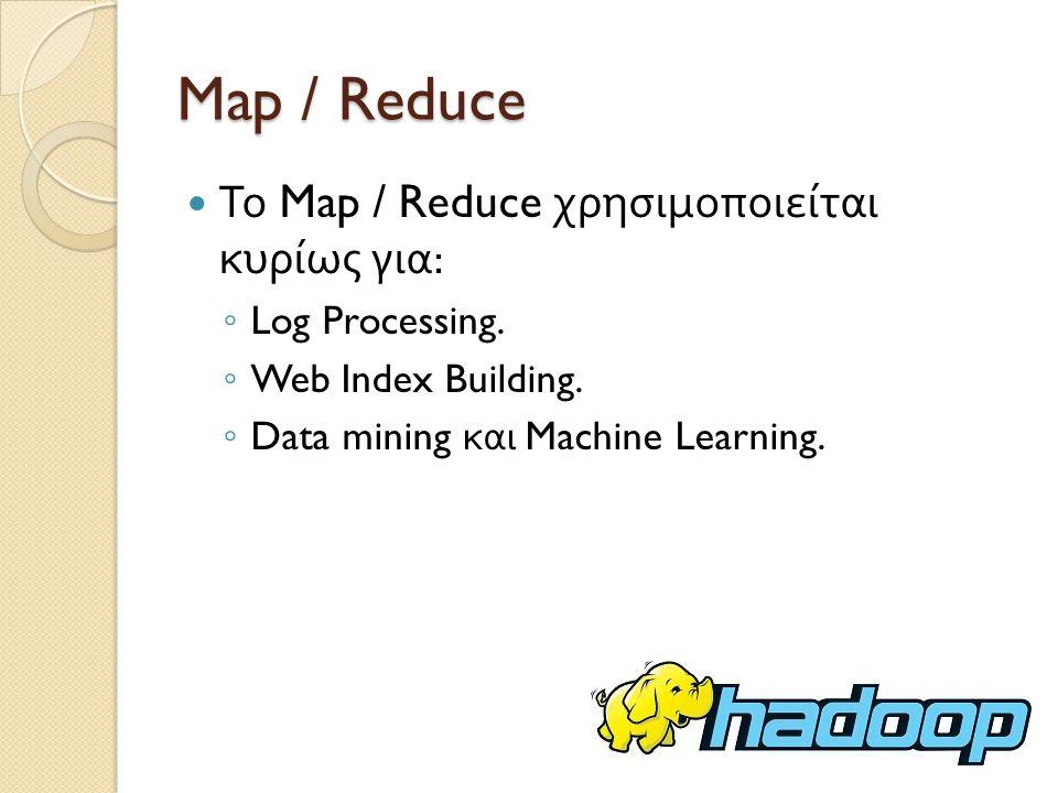 Map / Reduce Το Map / Reduce χρησιμοποιείται κυρίως για: