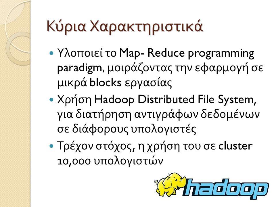 Κύρια Χαρακτηριστικά Υλοποιεί το Map- Reduce programming paradigm, μοιράζοντας την εφαρμογή σε μικρά blocks εργασίας.