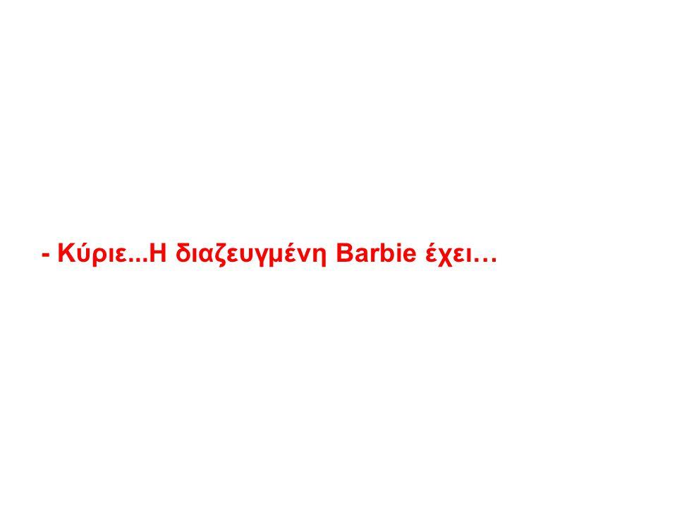 - Κύριε...Η διαζευγμένη Barbie έχει…