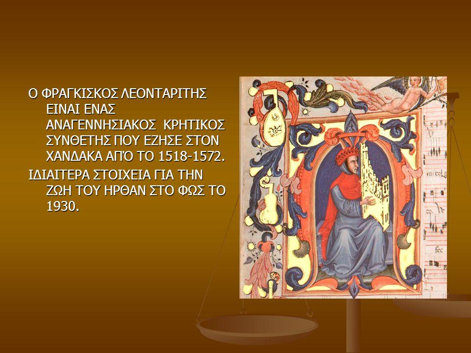 Ο ΦΡΑΓΚΙΣΚΟΣ ΛΕΟΝΤΑΡΙΤΗΣ ΕΙΝΑΙ ΕΝΑΣ ΑΝΑΓΕΝΝΗΣΙΑΚΟΣ ΚΡΗΤΙΚΟΣ ΣΥΝΘΕΤΗΣ ΠΟΥ ΕΖΗΣΕ ΣΤΟΝ ΧΑΝΔΑΚΑ ΑΠΌ ΤΟ 1518-1572.