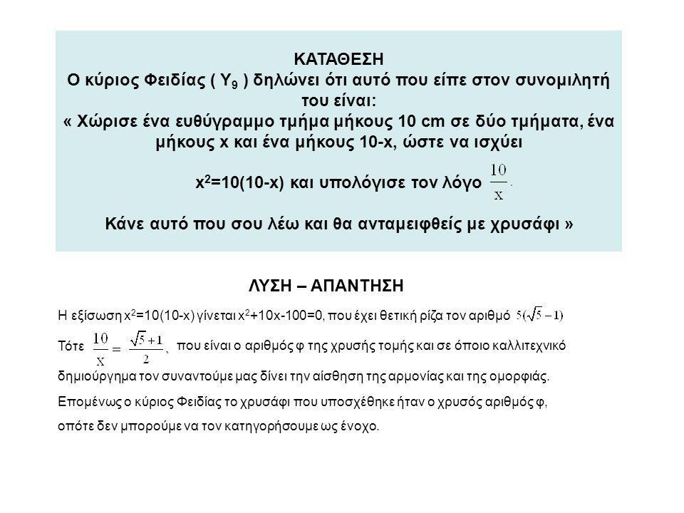 ΚΑΤΑΘΕΣΗ Ο κύριος Φειδίας ( Υ9 ) δηλώνει ότι αυτό που είπε στον συνομιλητή του είναι: « Χώρισε ένα ευθύγραμμο τμήμα μήκους 10 cm σε δύο τμήματα, ένα μήκους x και ένα μήκους 10-x, ώστε να ισχύει x2=10(10-x) και υπολόγισε τον λόγο Κάνε αυτό που σου λέω και θα ανταμειφθείς με χρυσάφι »