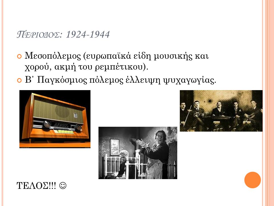 Περιοδος: 1924-1944 Μεσοπόλεμος (ευρωπαϊκά είδη μουσικής και χορού, ακμή του ρεμπέτικου). Β΄ Παγκόσμιος πόλεμος έλλειψη ψυχαγωγίας.