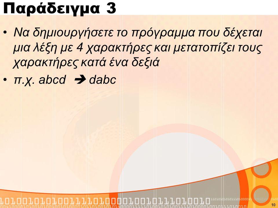 Παράδειγμα 3 Να δημιουργήσετε το πρόγραμμα που δέχεται μια λέξη με 4 χαρακτήρες και μετατοπίζει τους χαρακτήρες κατά ένα δεξιά.