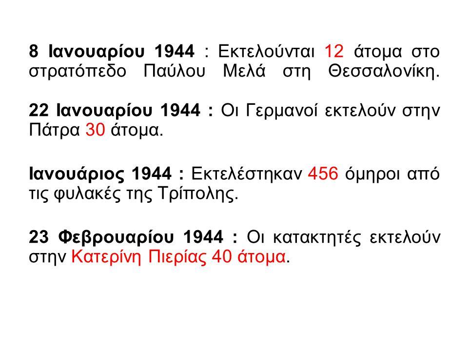 8 Ιανουαρίου 1944 : Εκτελούνται 12 άτομα στο στρατόπεδο Παύλου Μελά στη Θεσσαλονίκη. 22 Ιανουαρίου 1944 : Οι Γερμανοί εκτελούν στην Πάτρα 30 άτομα.