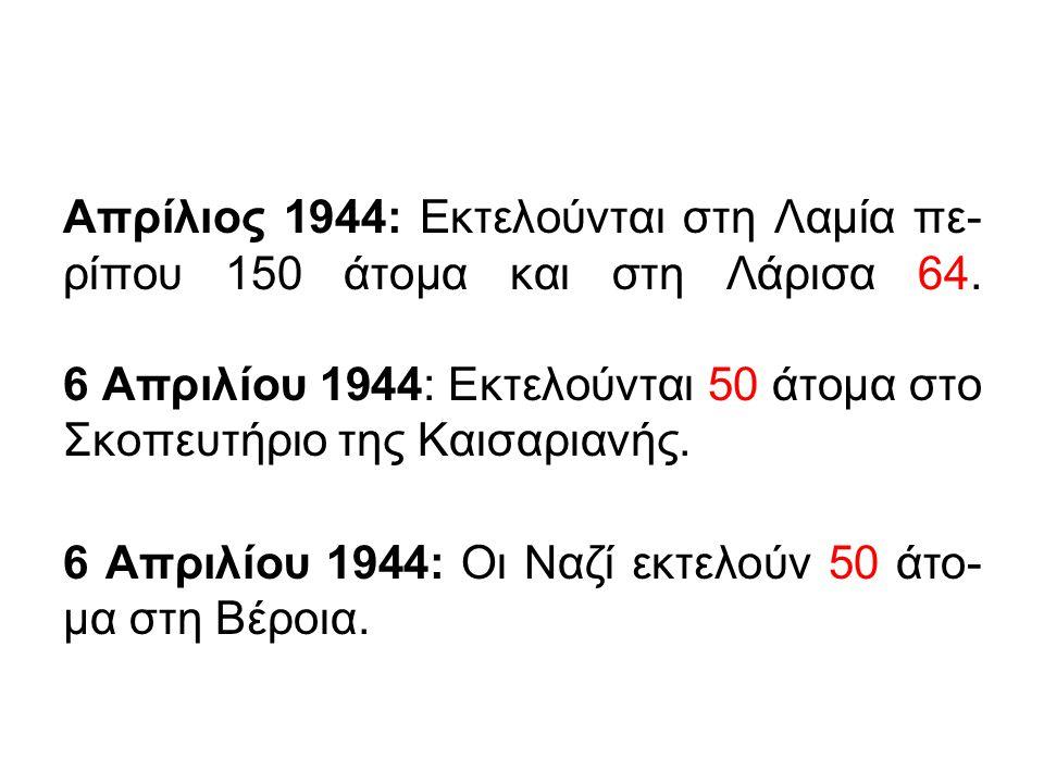 Απρίλιος 1944: Εκτελούνται στη Λαμία πε-ρίπου 150 άτομα και στη Λάρισα 64. 6 Απριλίου 1944: Εκτελούνται 50 άτομα στο Σκοπευτήριο της Καισαριανής.