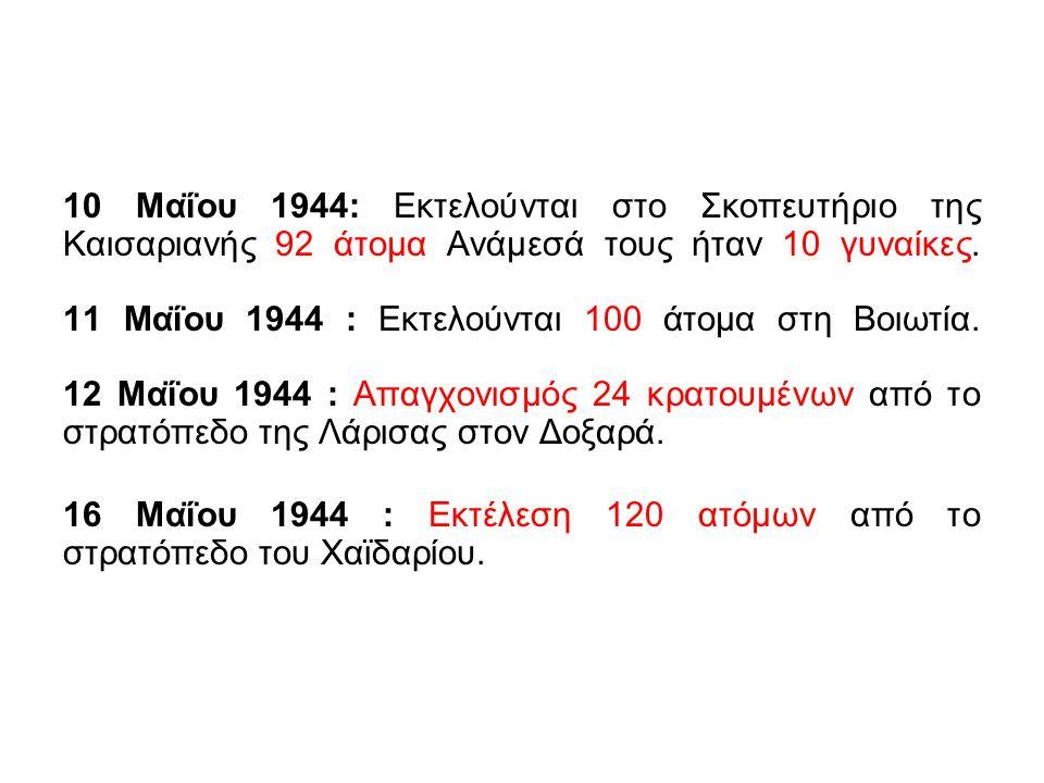 10 Μαΐου 1944: Εκτελούνται στο Σκοπευτήριο της Καισαριανής 92 άτομα Ανάμεσά τους ήταν 10 γυναίκες. 11 Μαΐου 1944 : Εκτελούνται 100 άτομα στη Βοιωτία. 12 Μαΐου 1944 : Απαγχονισμός 24 κρατουμένων από το στρατόπεδο της Λάρισας στον Δοξαρά.
