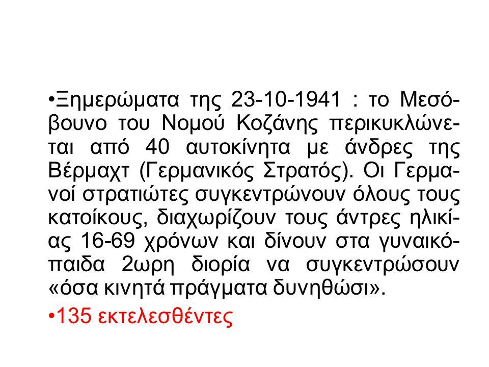 Ξημερώματα της 23-10-1941 : το Μεσό-βουνο του Νομού Κοζάνης περικυκλώνε-ται από 40 αυτοκίνητα με άνδρες της Βέρμαχτ (Γερμανικός Στρατός). Οι Γερμα-νοί στρατιώτες συγκεντρώνουν όλους τους κατοίκους, διαχωρίζουν τους άντρες ηλικί-ας 16-69 χρόνων και δίνουν στα γυναικό-παιδα 2ωρη διορία να συγκεντρώσουν «όσα κινητά πράγματα δυνηθώσι».