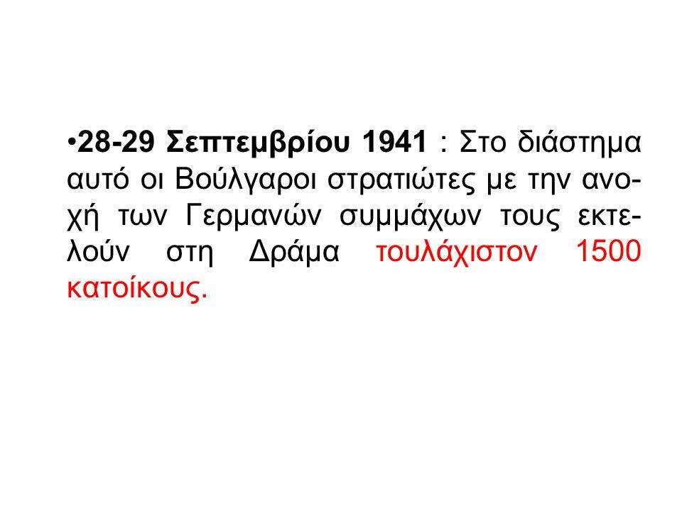 28-29 Σεπτεμβρίου 1941 : Στο διάστημα αυτό οι Βούλγαροι στρατιώτες με την ανο-χή των Γερμανών συμμάχων τους εκτε-λούν στη Δράμα τουλάχιστον 1500 κατοίκους.