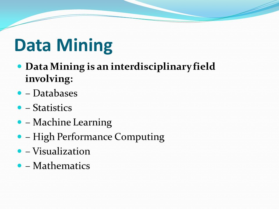 Data Mining Data Mining is an interdisciplinary field involving: