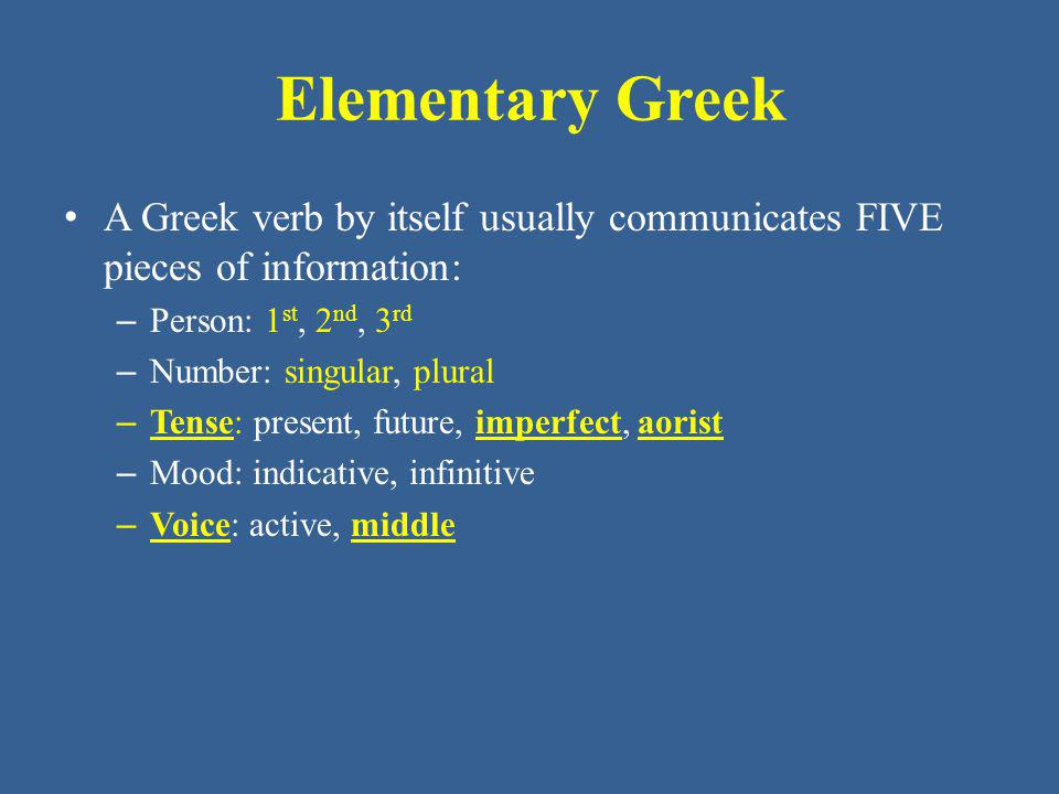 Elementary Greek A Greek verb by itself usually communicates FIVE pieces of information: Person: 1st, 2nd, 3rd.