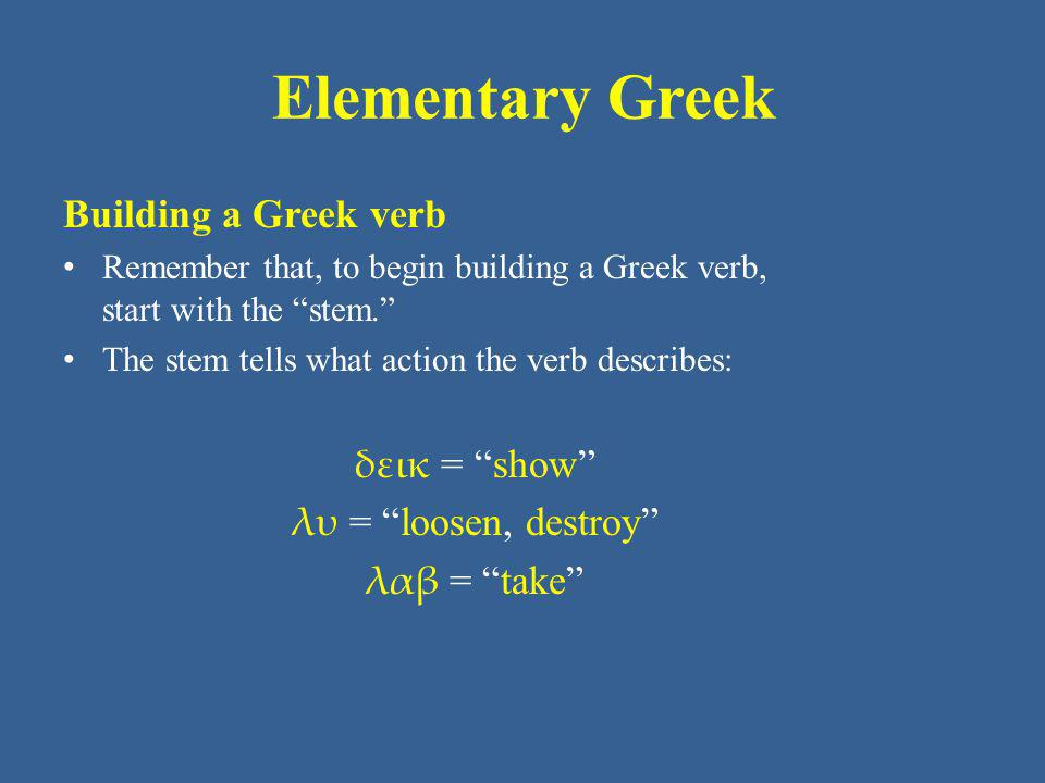 Elementary Greek Building a Greek verb δεικ = show