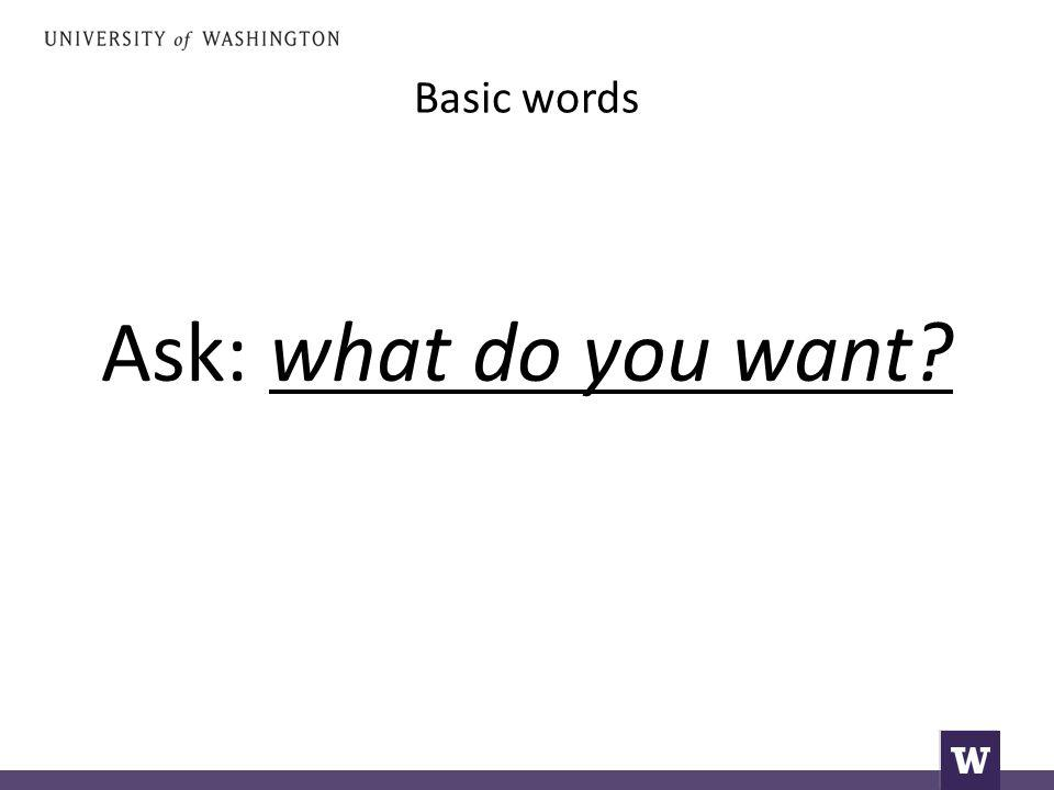 Basic words Ask: what do you want