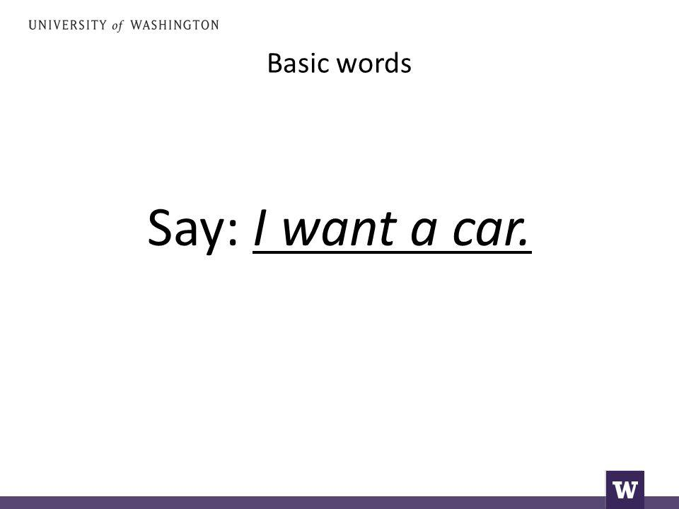 Basic words Say: I want a car.