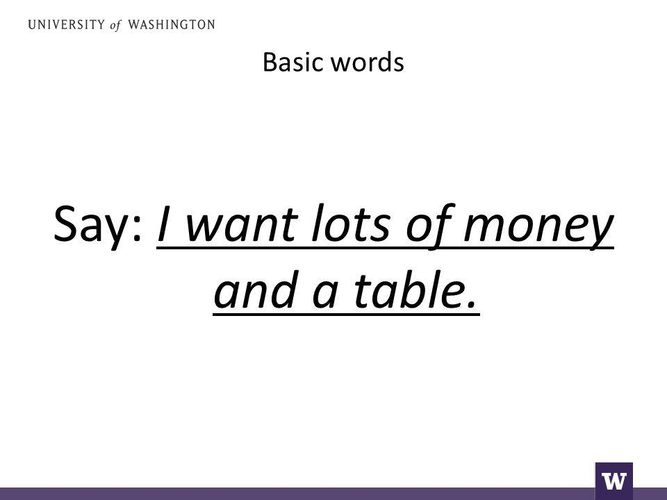Say: I want lots of money and a table.