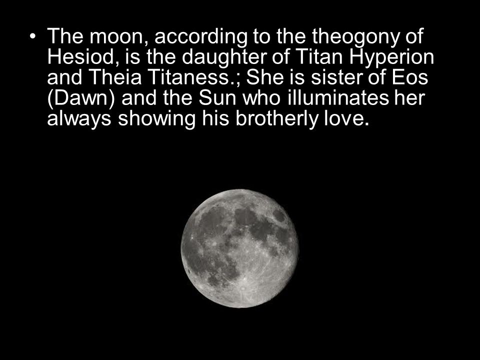 The moon, according to the theogony of Hesiod, is the daughter of Titan Hyperion and Theia Titaness.; She is sister of Eos (Dawn) and the Sun who illuminates her always showing his brotherly love.