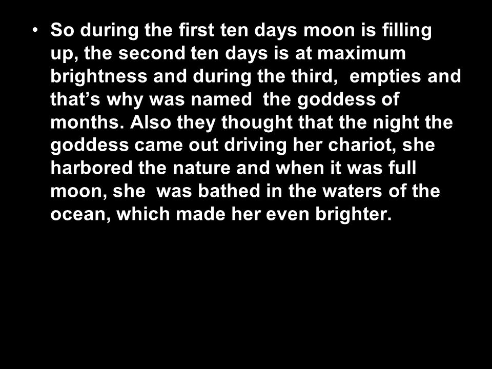 So during the first ten days moon is filling up, the second ten days is at maximum brightness and during the third, empties and that's why was named the goddess of months. Also they thought that the night the goddess came out driving her chariot, she harbored the nature and when it was full moon, she was bathed in the waters of the ocean, which made her even brighter.