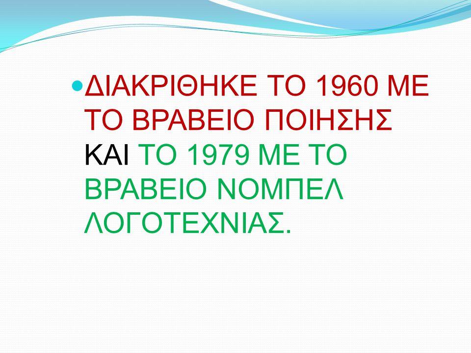 ΔΙΑΚΡΙΘΗΚΕ ΤΟ 1960 ΜΕ ΤΟ ΒΡΑΒΕΙΟ ΠΟΙΗΣΗΣ ΚΑΙ ΤΟ 1979 ΜΕ ΤΟ ΒΡΑΒΕΙΟ ΝΟΜΠΕΛ ΛΟΓΟΤΕΧΝΙΑΣ.