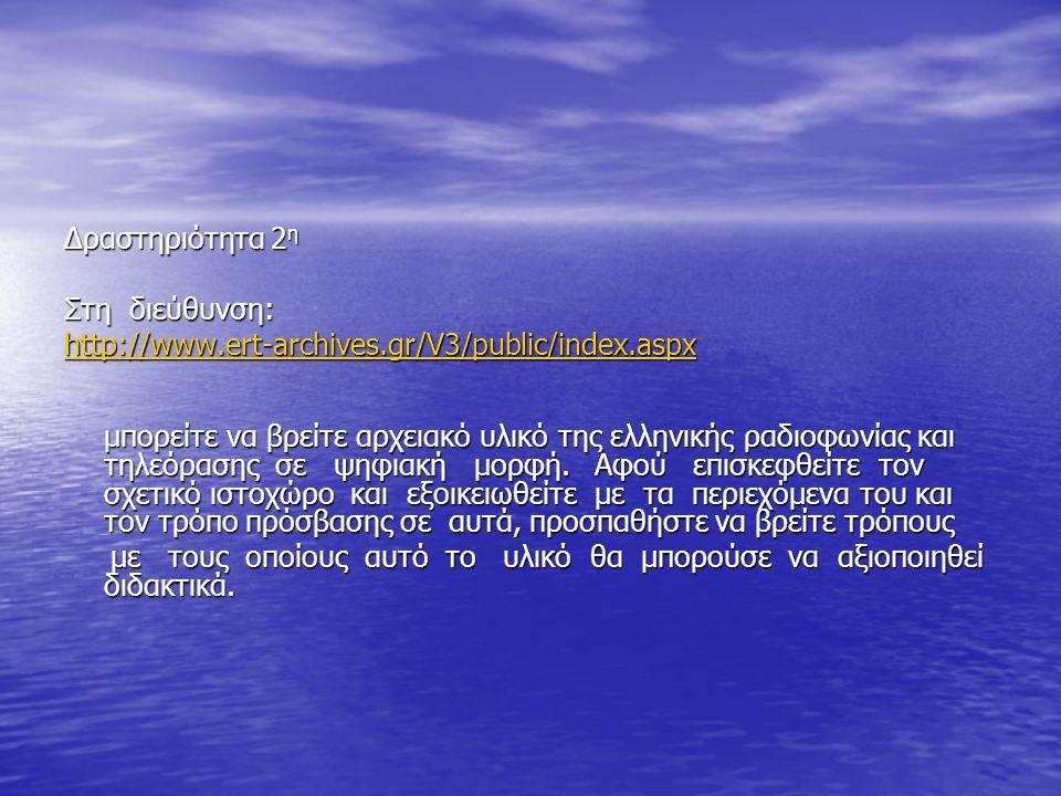 ∆ραστηριότητα 2η Στη διεύθυνση: http://www.ert-archives.gr/V3/public/index.aspx.